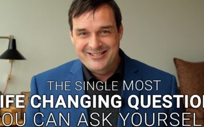 The Single Most Life Changing Question You Can Ask Yourself
